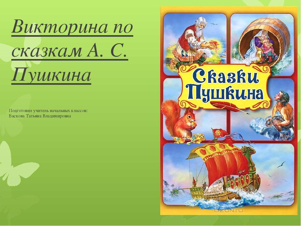 Викторина по сказкам А. С. Пушкина Подготовил учитель начальных классов: Баск...