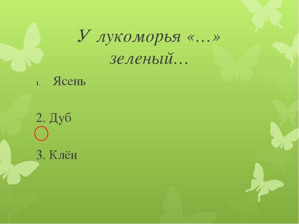 У лукоморья «…» зеленый… Ясень 2. Дуб 3. Клён