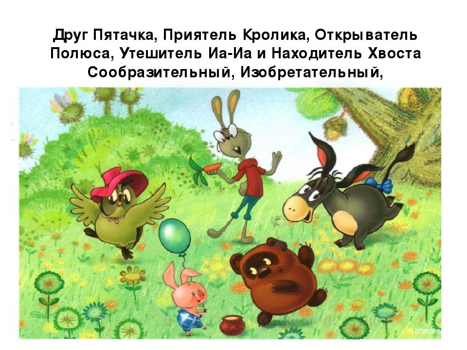 Друг Пятачка, Приятель Кролика, Открыватель Полюса, Утешитель Иа-Иа и Находит...