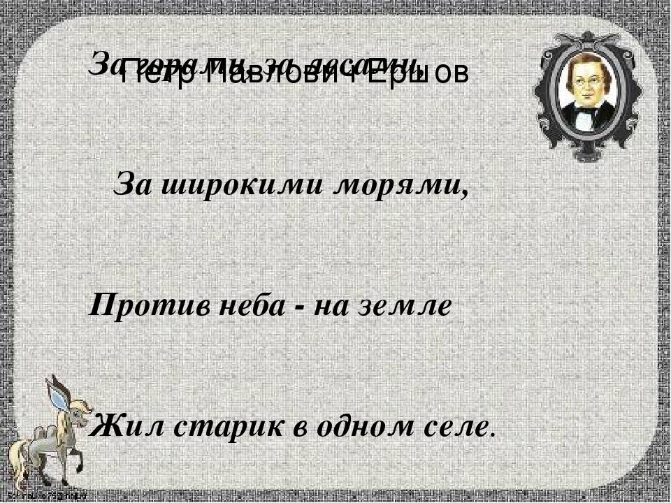 Петр Павлович Ершов За горами, за лесами, За широкими морями, Против неба -...