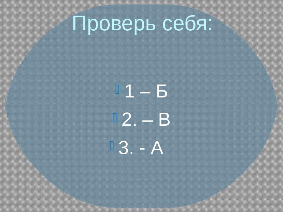 Проверь себя: 1 – Б 2. – В 3. - А