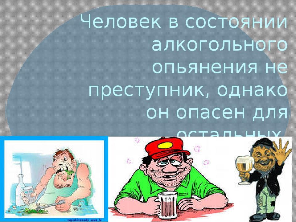 Человек в состоянии алкогольного опьянения не преступник, однако он опасен дл...