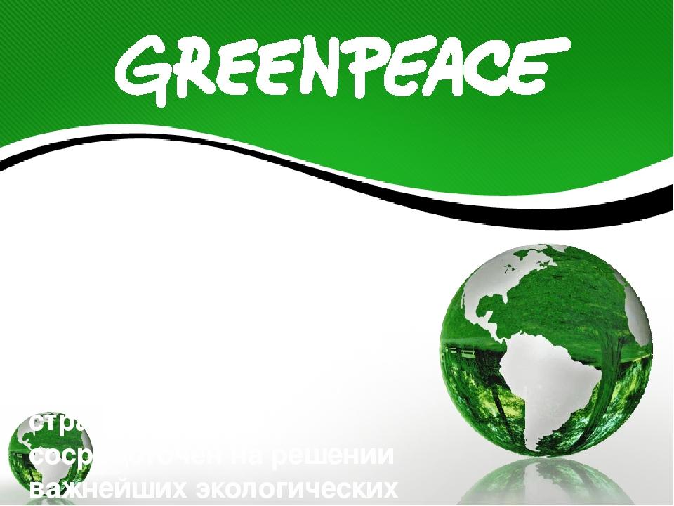 Гринпис – независимая международная организация, цель которой – сохранить при...