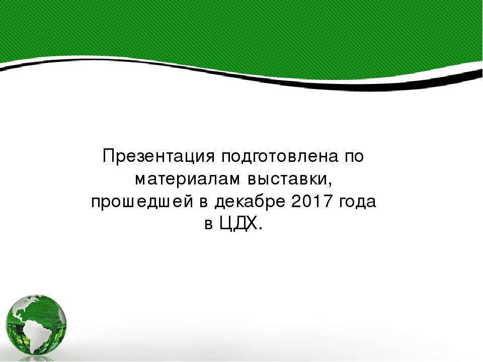 Презентация подготовлена по материалам выставки, прошедшей в декабре 2017 год...
