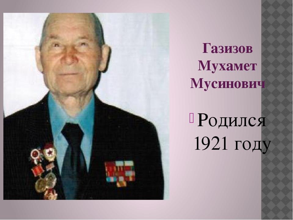 Газизов Мухамет Мусинович Родился 1921 году
