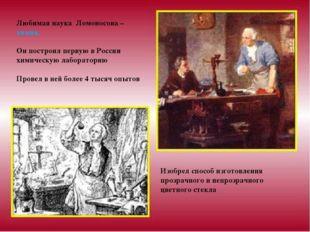 Любимая наука Ломоносова – химия. Он построил первую в России химическую лабо