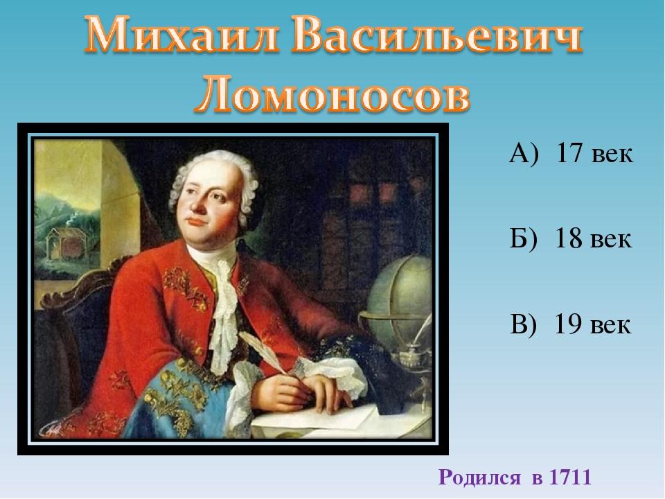 А) 17 век Б) 18 век В) 19 век Родился в 1711 году
