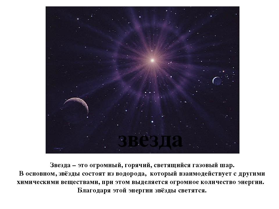 звезда Звезда – это огромный, горячий, светящийся газовый шар. В основном, зв...