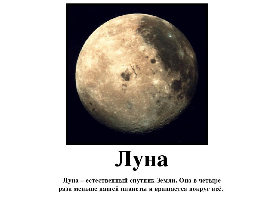 Луна Луна – естественный спутник Земли. Она в четыре раза меньше нашей планет...