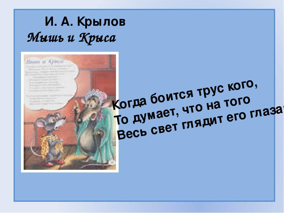 И. А. Крылов Мышь и Крыса Когда боится трус кого, То думает, что на того Вес...