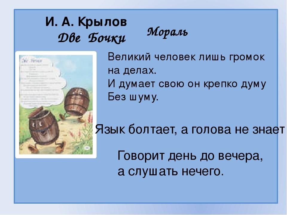 И. А. Крылов Две Бочки Мораль Великий человек лишь громок на делах. И думает...