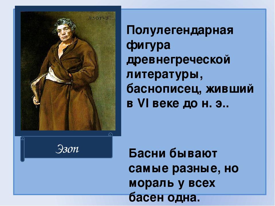 Полулегендарная фигура древнегреческой литературы, баснописец, живший в VI в...