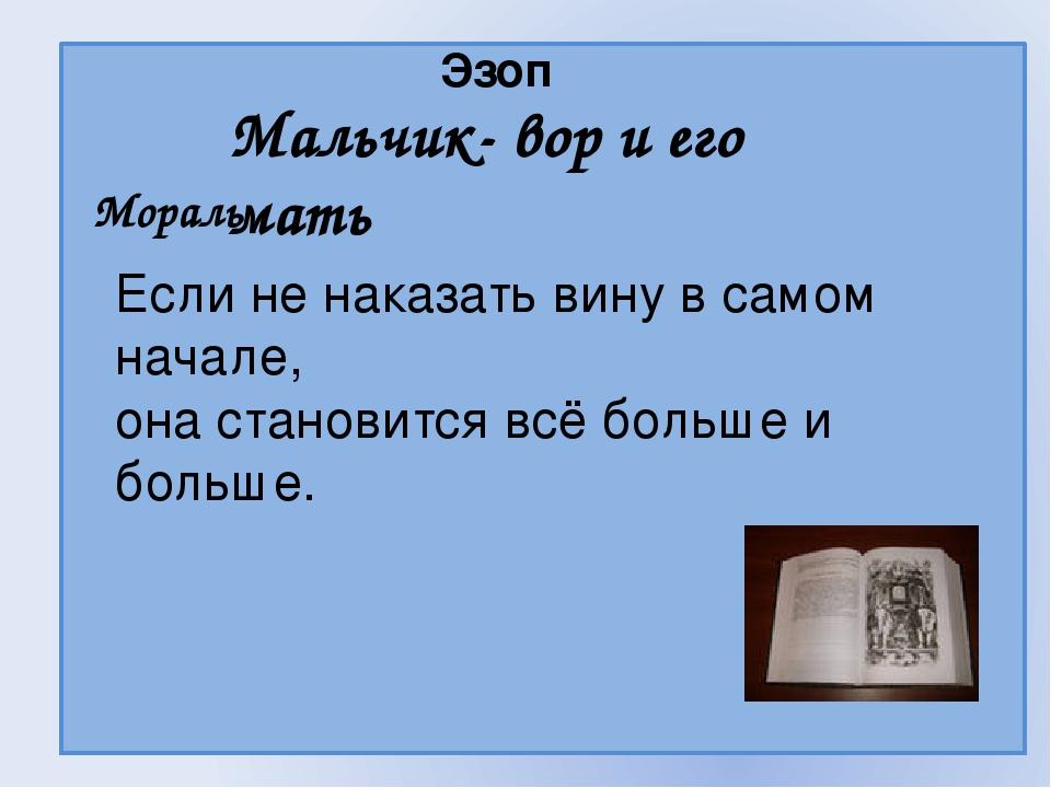 Эзоп Мальчик- вор и его мать Мораль Если не наказать вину в самом начале, он...