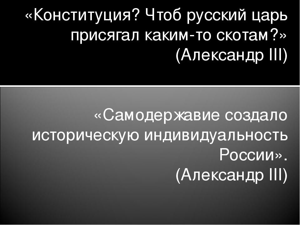 «Конституция? Чтоб русский царь присягал каким-то скотам?» (Александр III) «С...