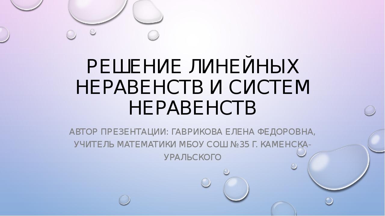 РЕШЕНИЕ ЛИНЕЙНЫХ НЕРАВЕНСТВ И СИСТЕМ НЕРАВЕНСТВ АВТОР ПРЕЗЕНТАЦИИ: ГАВРИКОВА...