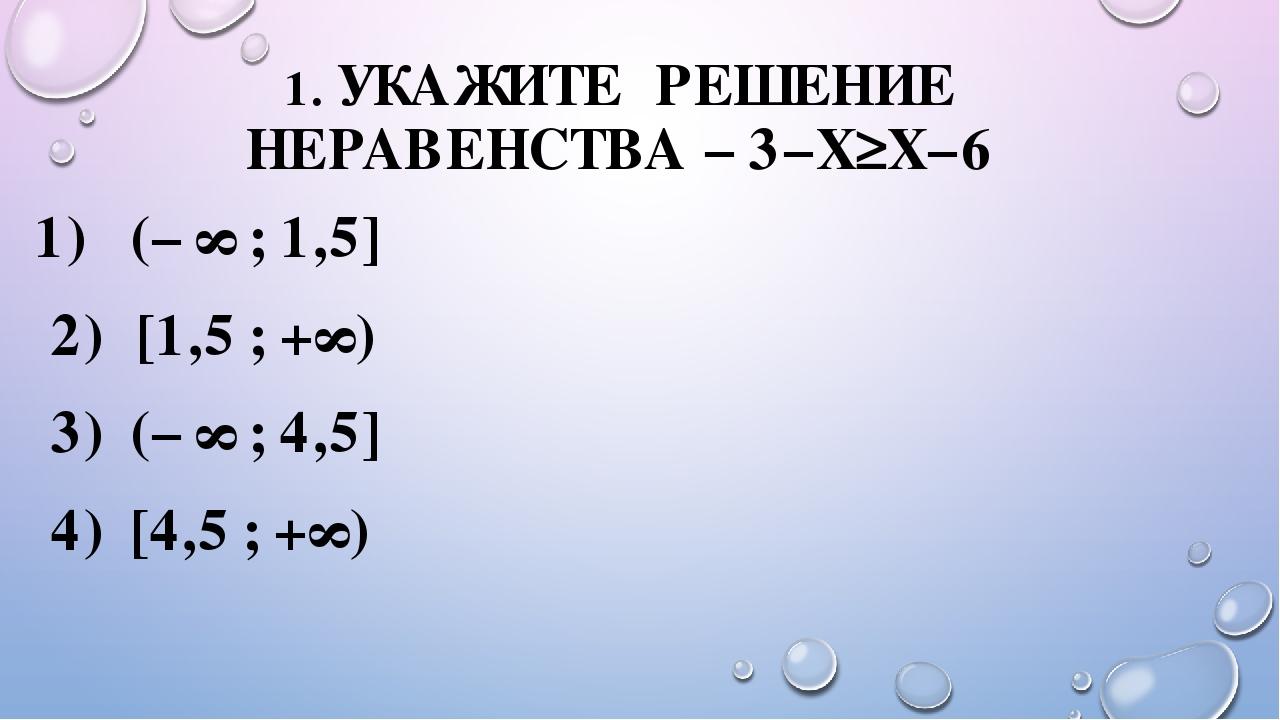 1. УКАЖИТЕ РЕШЕНИЕ НЕРАВЕНСТВА −3−X≥X−6 1) (−∞;1,5] 2) [1,5;+∞) 3) (−...