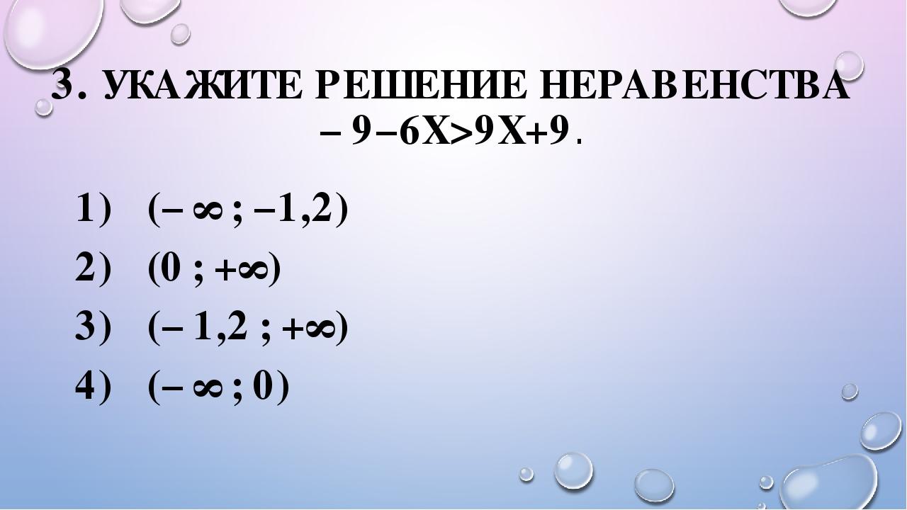 3. УКАЖИТЕ РЕШЕНИЕ НЕРАВЕНСТВА −9−6X>9X+9. (−∞;−1,2) (0;+∞) (−1,2;+∞...