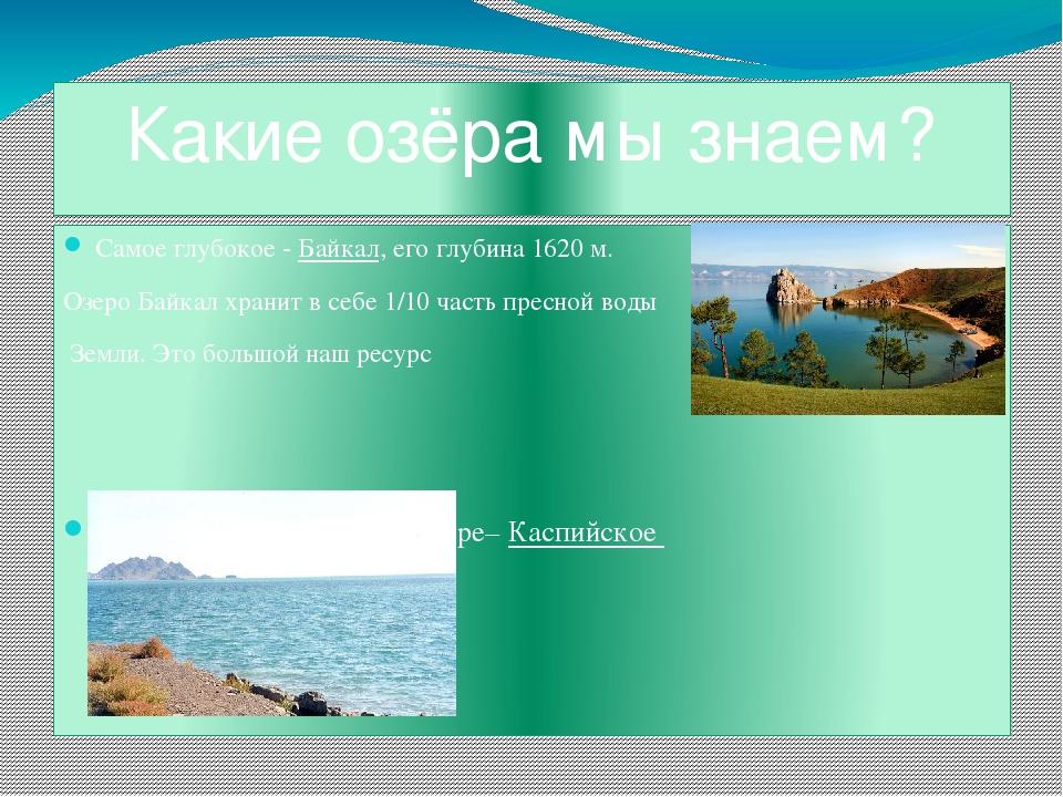 Какие озёра мы знаем? Самое глубокое - Байкал, его глубина 1620 м. Озеро Байк...