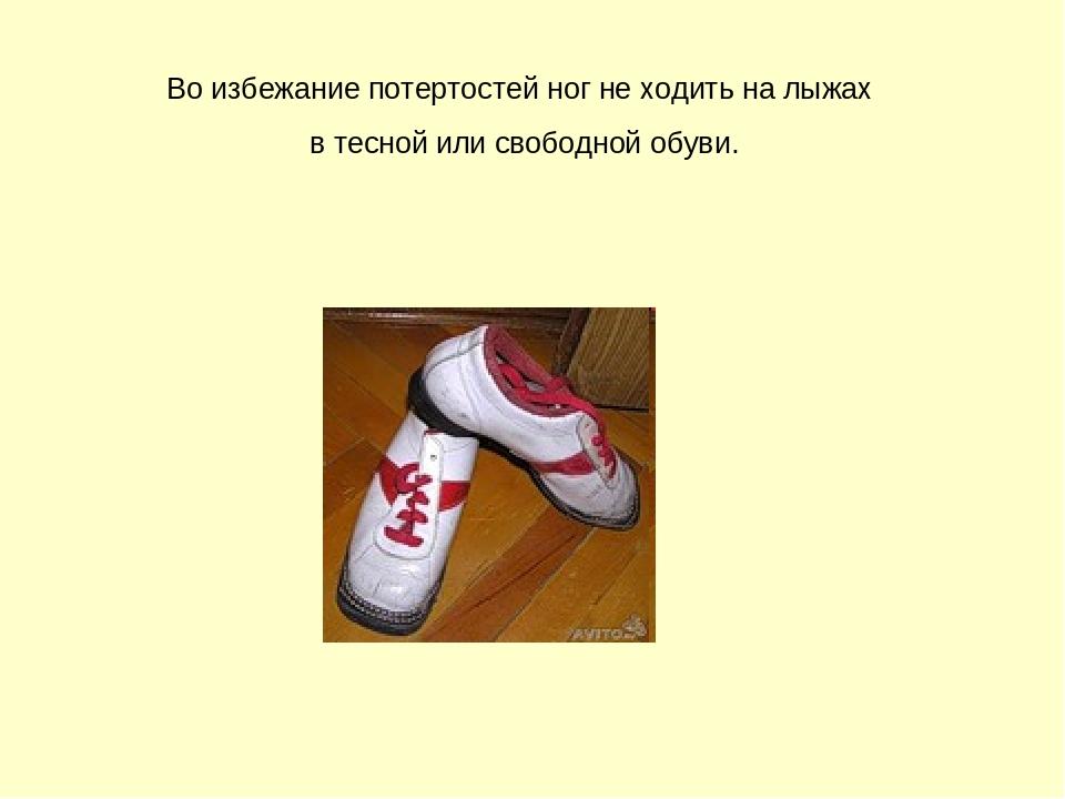 Во избежание потертостей ног не ходить на лыжах в тесной или свободной обуви.