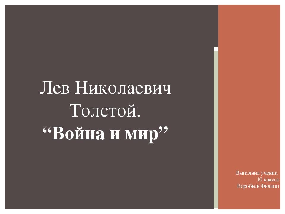 """Лев Николаевич Толстой. """"Война и мир"""" Выполнил ученик  10 класса Воробьев..."""