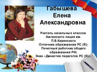 Габышева Елена Александровна Учитель начальных классов Амгинского лицея им. Л