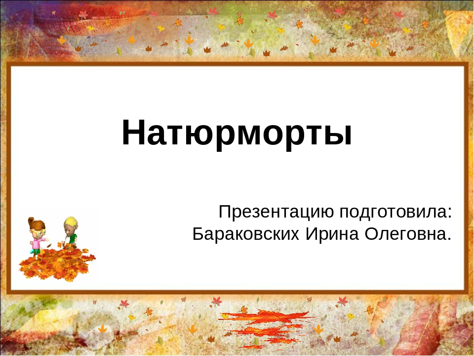 Натюрморты Презентацию подготовила: Бараковских Ирина Олеговна.