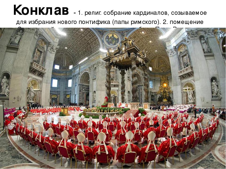 Конклав - 1. религ. собрание кардиналов, созываемое для избрания нового понти...