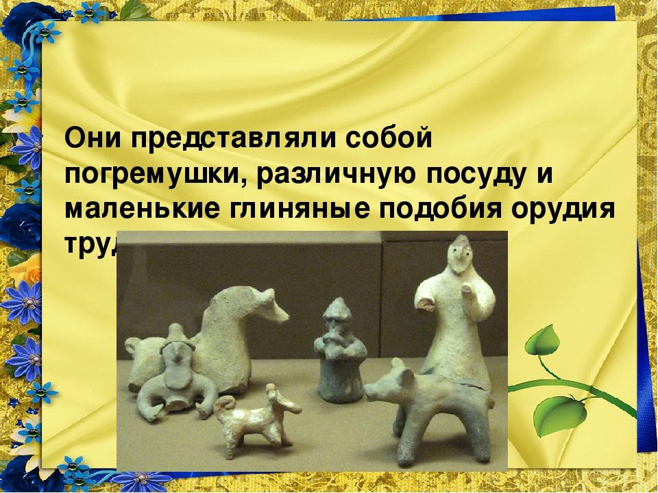 Они представляли собой погремушки, различную посуду и маленькие глиняные под...