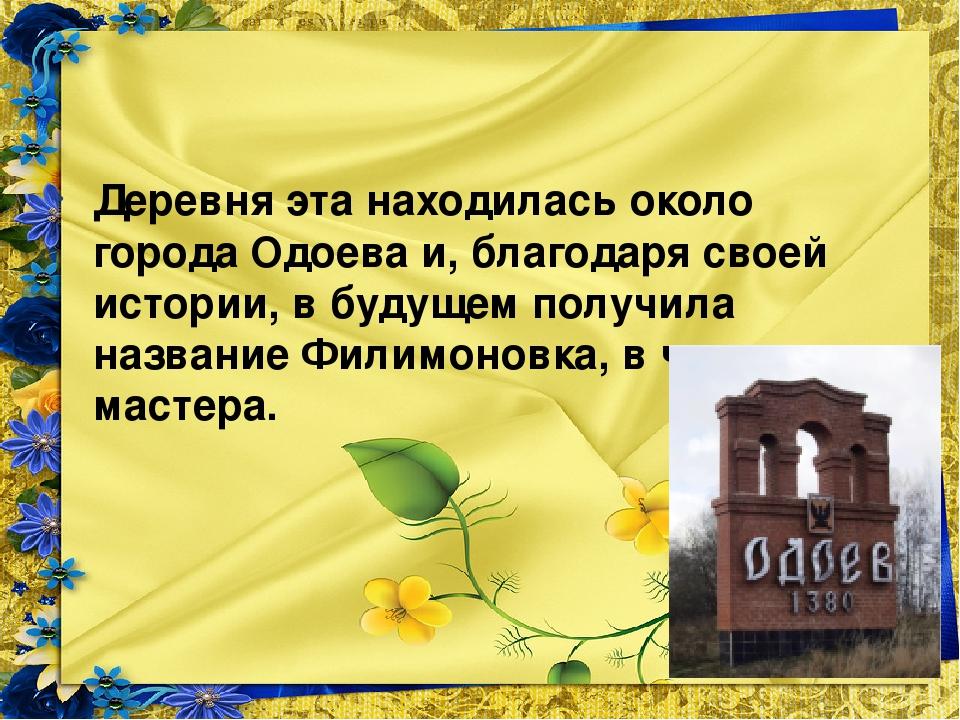 Деревня эта находилась около города Одоева и, благодаря своей истории, в буд...
