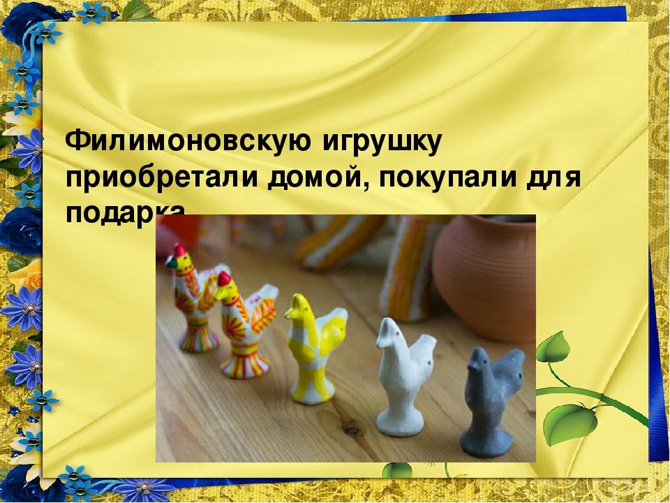 Филимоновскую игрушку приобретали домой, покупали для подарка.