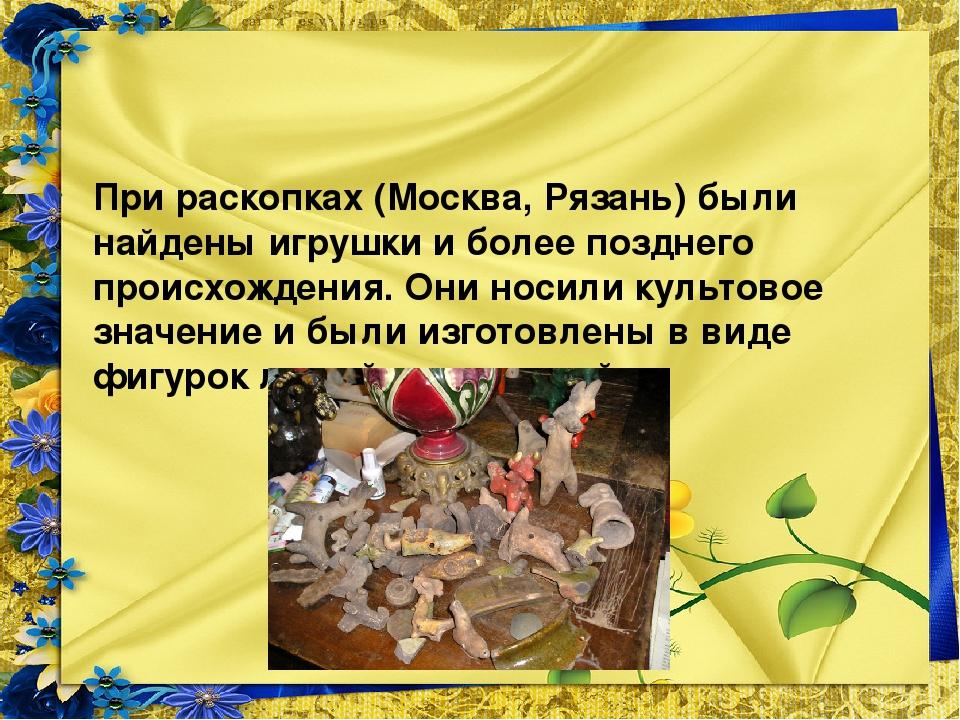 При раскопках (Москва, Рязань) были найдены игрушки и более позднего происхо...