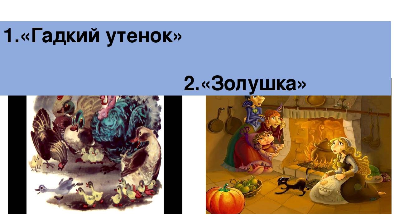 1.«Гадкий утенок» 2.«Золушка»