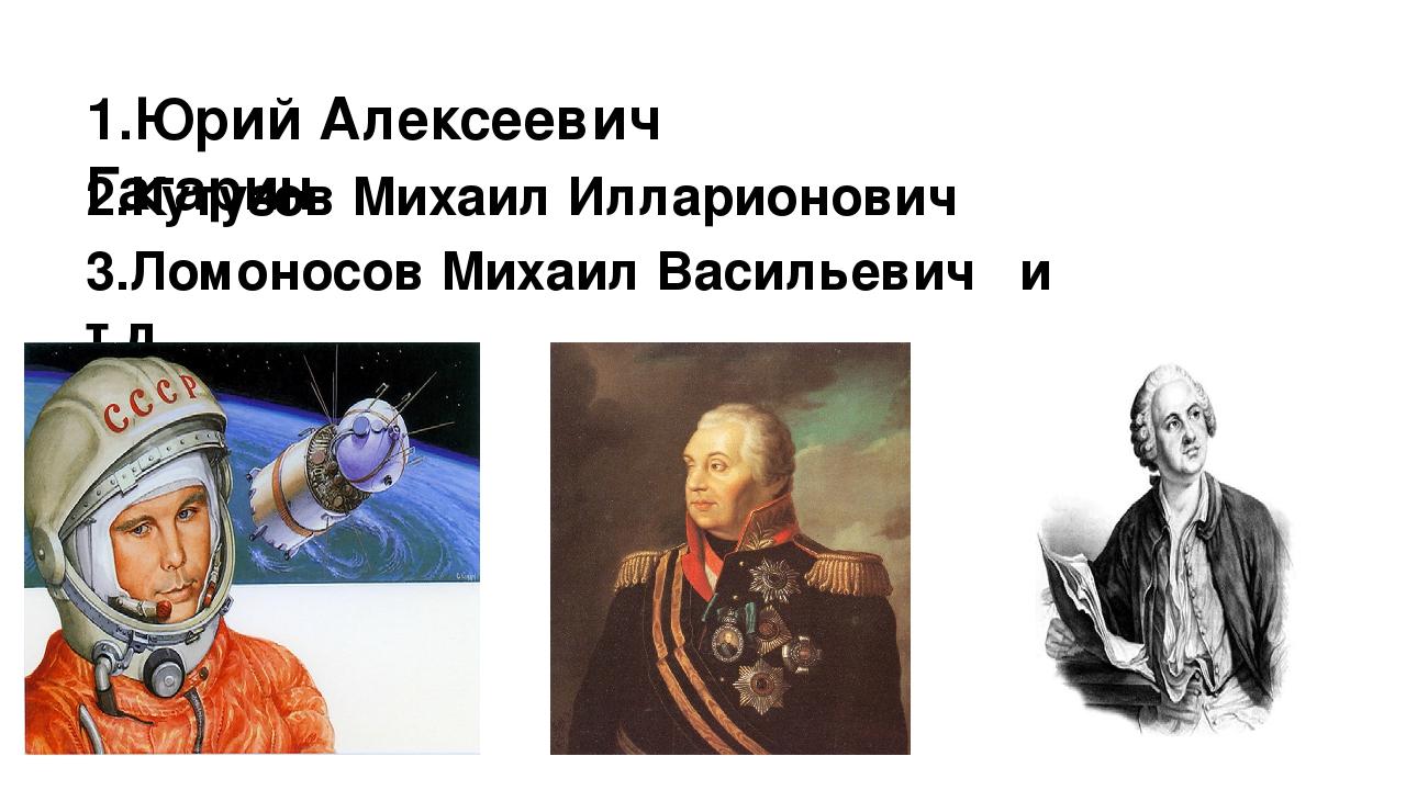 1.Юрий Алексеевич Гагарин 2.Кутузов Михаил Илларионович 3.Ломоносов Михаил Ва...