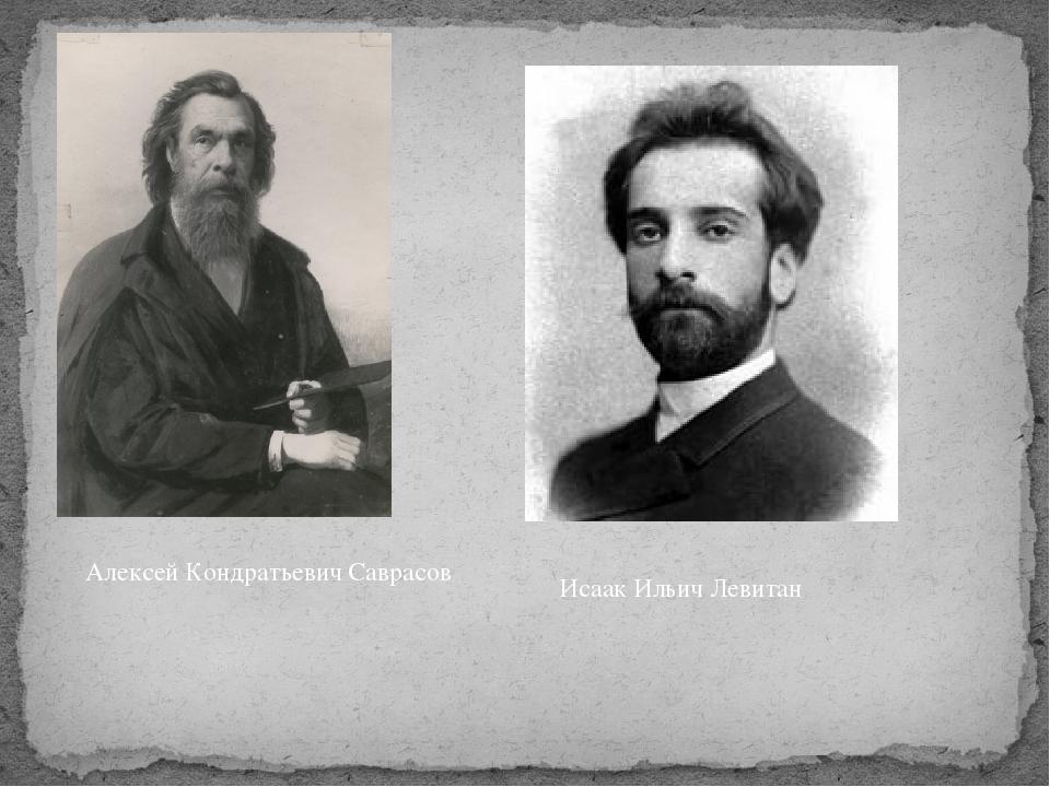 Алексей Кондратьевич Саврасов Исаак Ильич Левитан