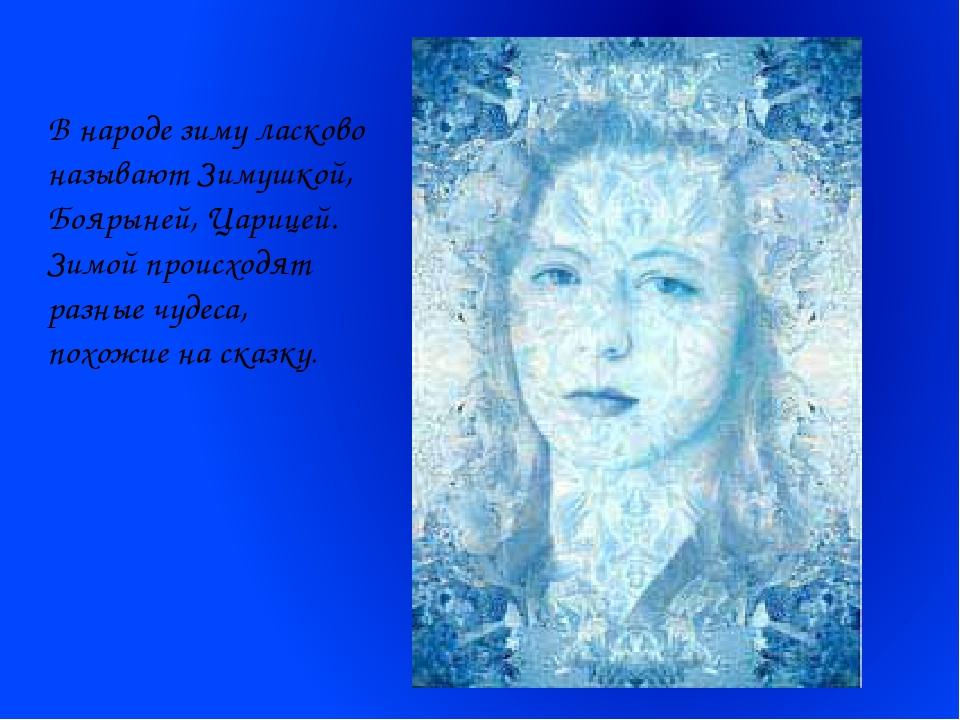 В народе зиму ласково называют Зимушкой, Боярыней, Царицей. Зимой происходят...