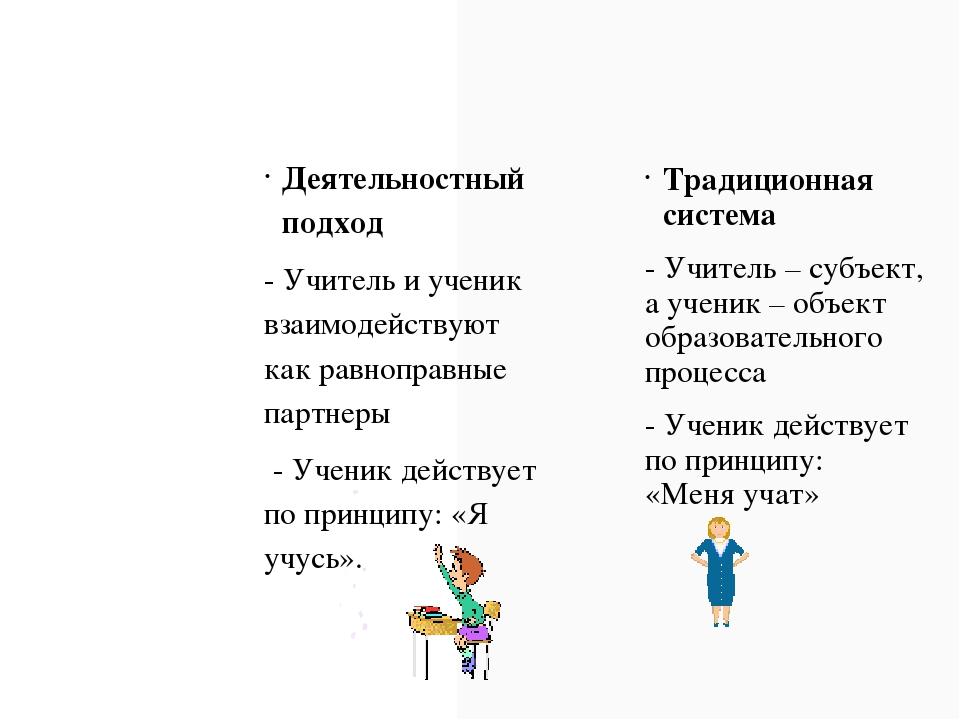 Деятельностный подход - Учитель и ученик взаимодействуют как равноправные пар...