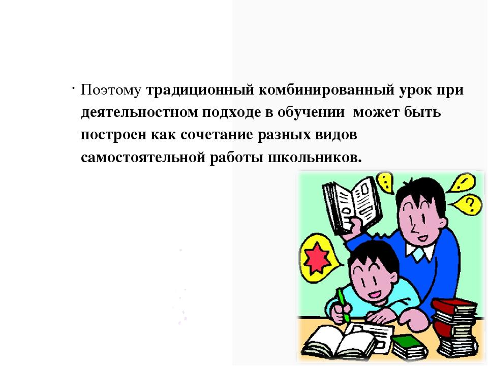 Поэтому традиционный комбинированный урок при деятельностном подходе в обучен...