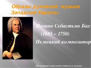 Образы духовной музыки Западной Европы. Иоганн Себастьян Бах (1685 – 1750) Не