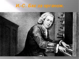 И.-С. Бах за органом.