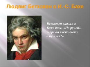 Людвиг Бетховен о И.-С. Бахе Бетховен сказал о Бахе так: «Не ручей!- море дол