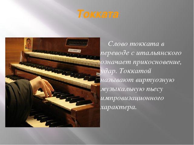 Токката Слово токката в переводе с итальянского означает прикосновение, удар....