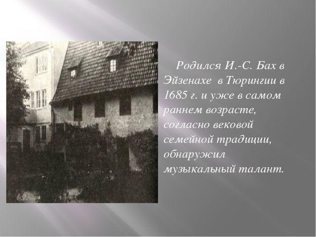 Родился И.-С. Бах в Эйзенахе в Тюрингии в 1685 г. и уже в самом раннем возра...