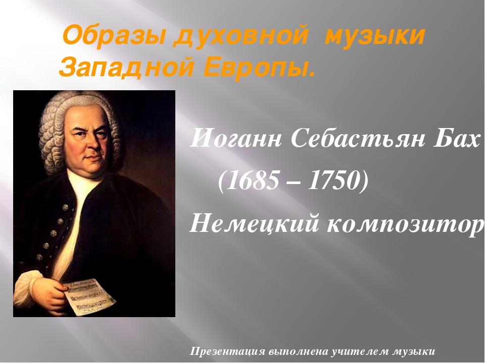 Образы духовной музыки Западной Европы. Иоганн Себастьян Бах (1685 – 1750) Не...