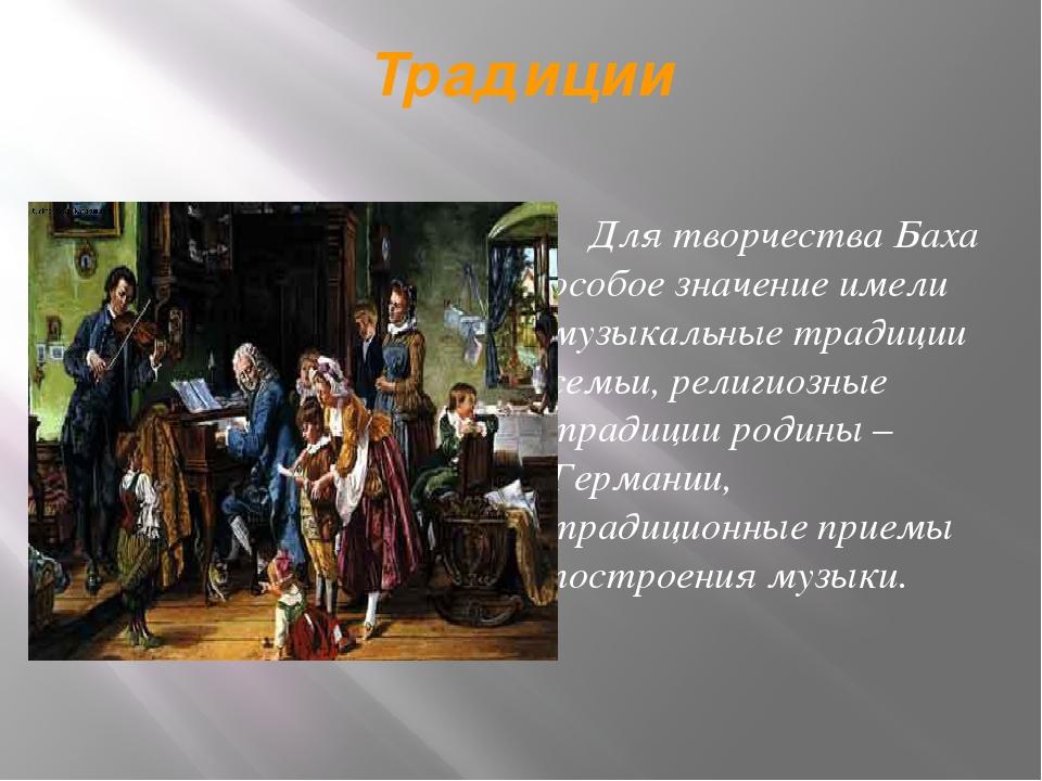 Традиции Для творчества Баха особое значение имели музыкальные традиции семьи...