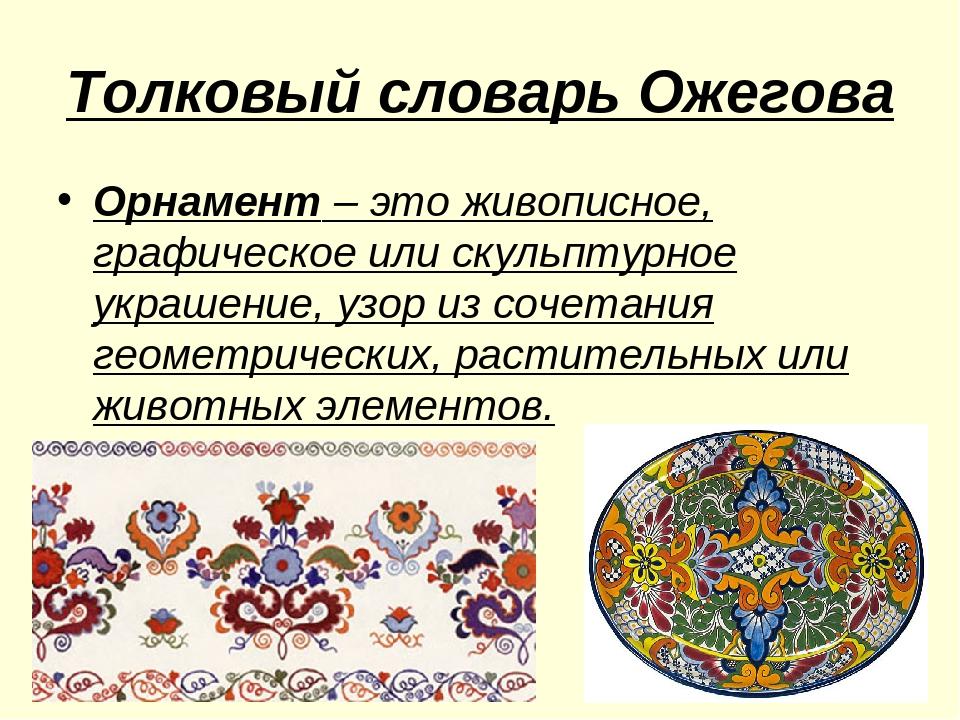 Толковый словарь Ожегова Орнамент – это живописное, графическое или скульптур...
