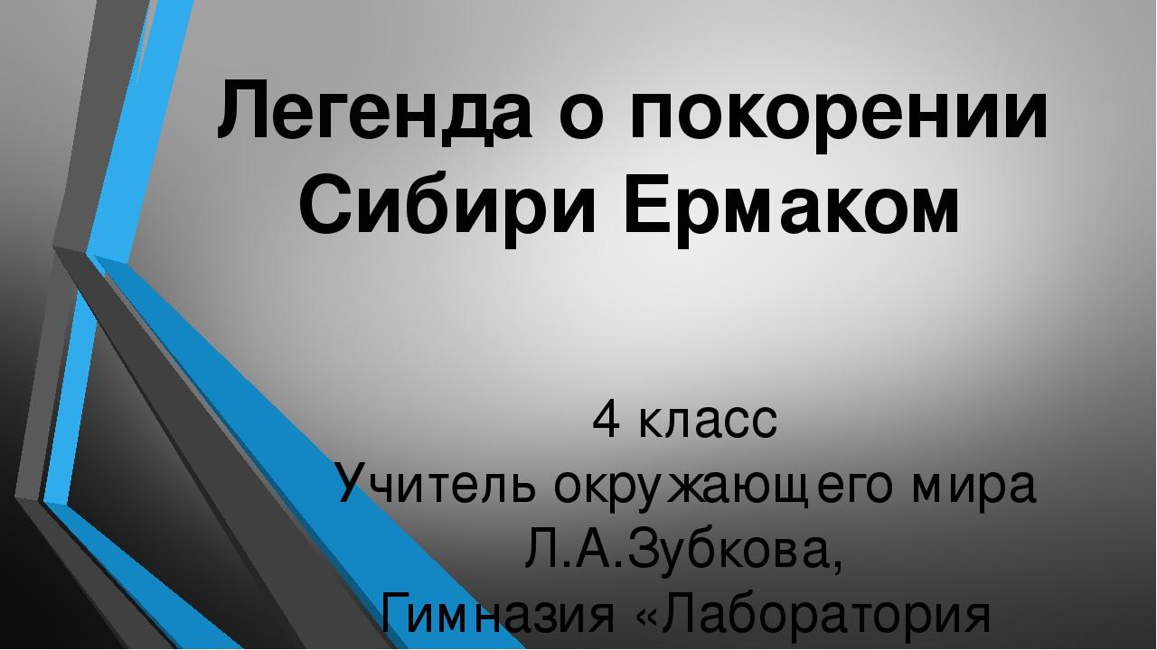 Легенда о покорении Сибири Ермаком 4 класс Учитель окружающего мира Л.А.Зубко...