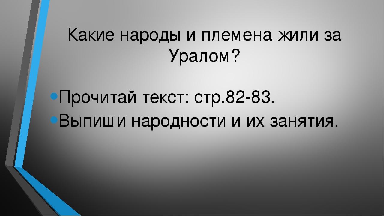Какие народы и племена жили за Уралом? Прочитай текст: стр.82-83. Выпиши наро...