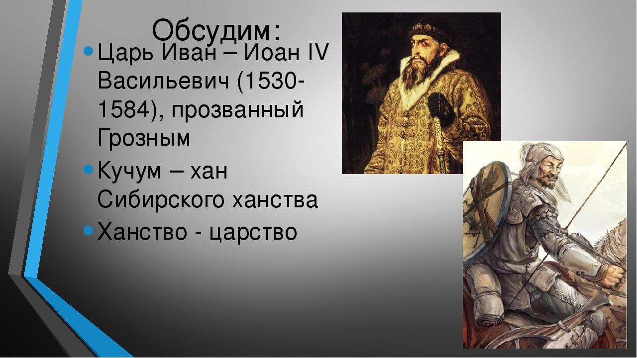 Обсудим: Царь Иван – Иоан IV Васильевич (1530-1584), прозванный Грозным Кучум...