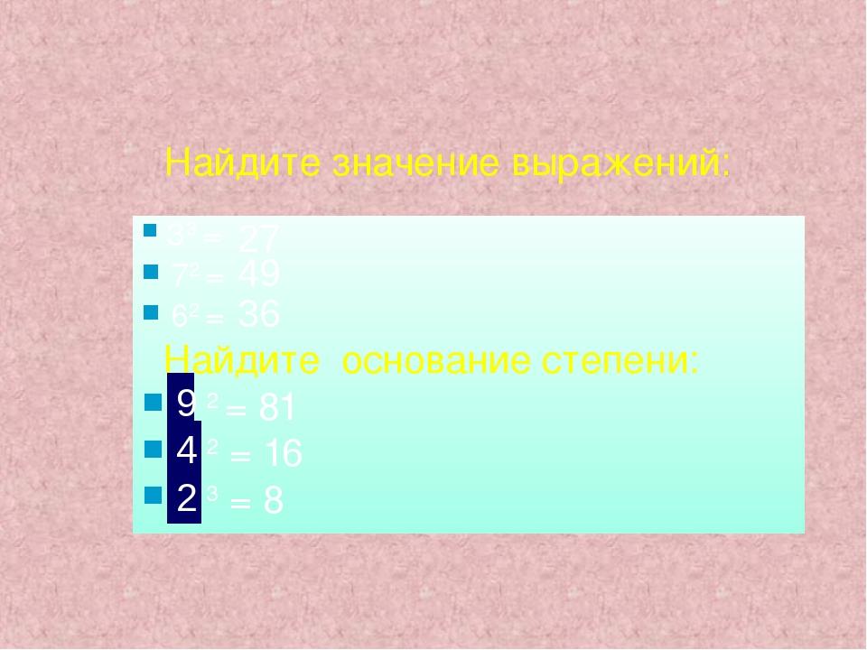 Найдите значение выражений: 33 = 72 = 62 = Найдите основание степени: ? 2 = 8...