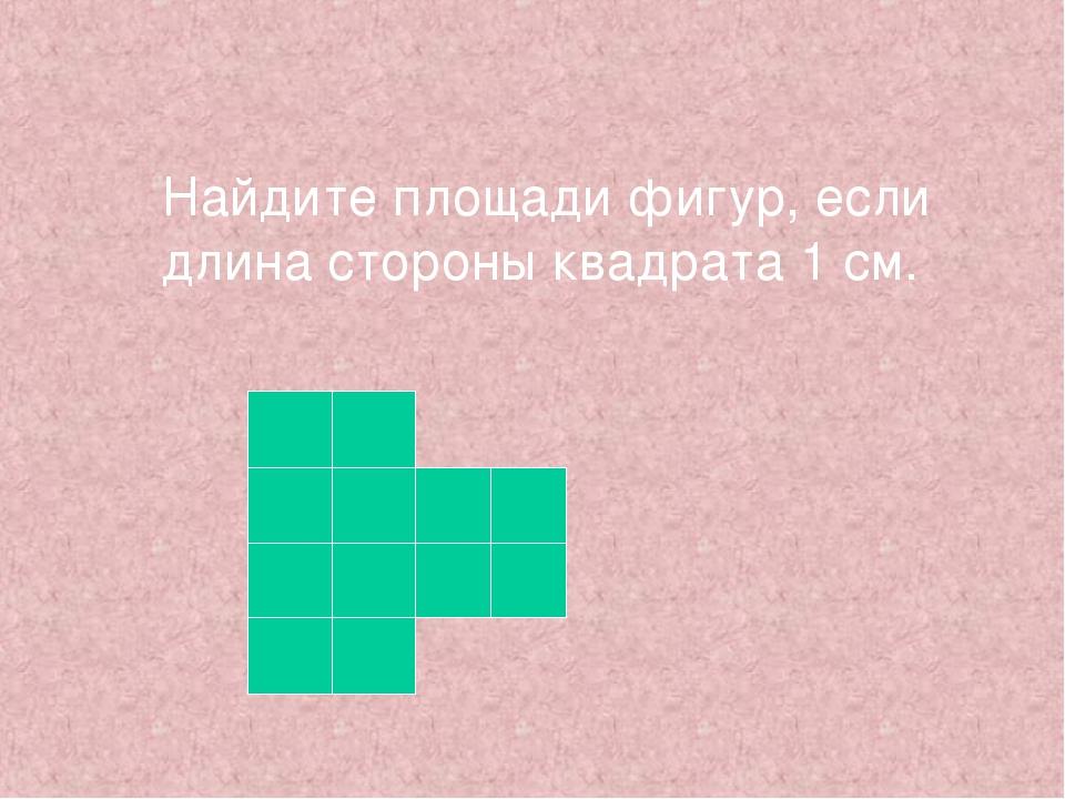 Найдите площади фигур, если длина стороны квадрата 1 см.
